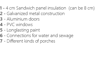 1 - 4 cm Sandwich panel insulation (can be 8 cm) 2 - Galvanized metal construction 3 - Aluminium doors 4 - PVC windows 5 - Longlasting paint 6 - Connections for water and sewage 7 - Different kinds of porches